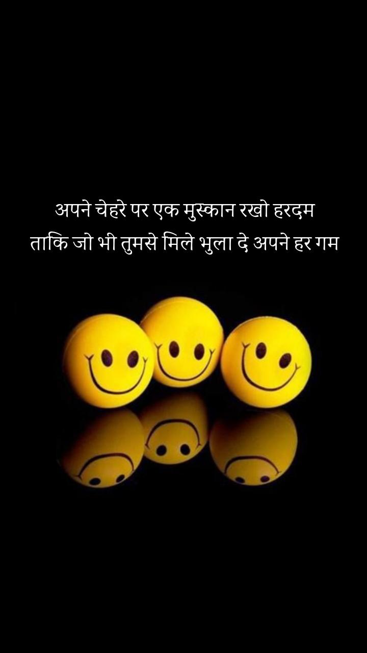 अपने चेहरे पर एक मुस्कान रखो हरदम ताकि जो भी तुमसे मिले भुला दे अपने हर गम