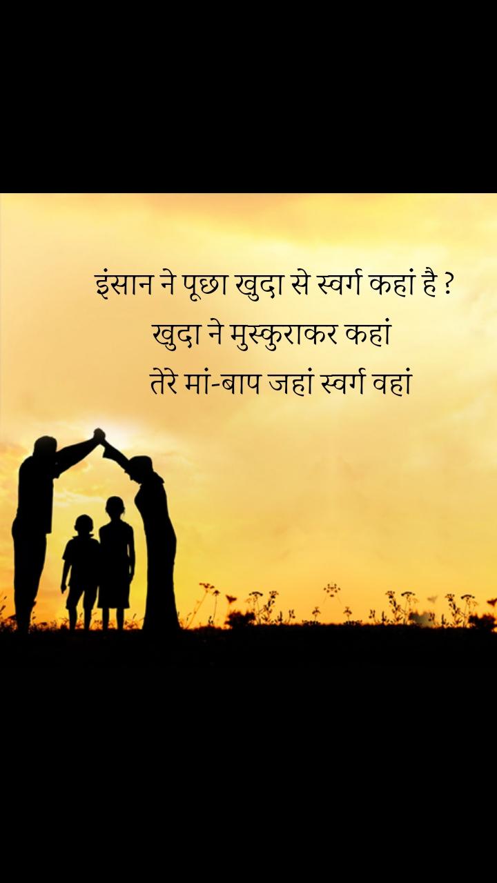 इंसान ने पूछा खुदा से स्वर्ग कहां है ? खुदा ने मुस्कुराकर कहां    तेरे मां-बाप जहां स्वर्ग वहां