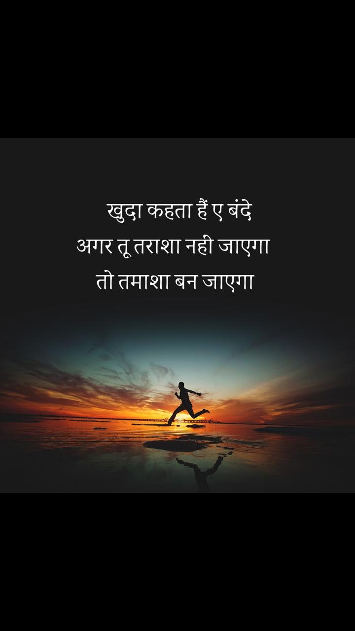 #Motivation    खुदा कहता हैं ए बंदे  अगर तू तराशा नहीं जाएगा  तो तमाशा बन जाएगा