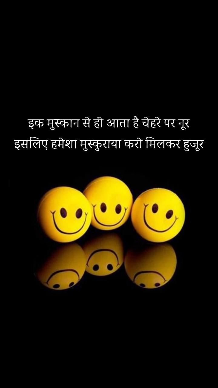 इक मुस्कान से ही आता है चेहरे पर नूर इसलिए हमेशा मुस्कुराया करो मिलकर हुजूर