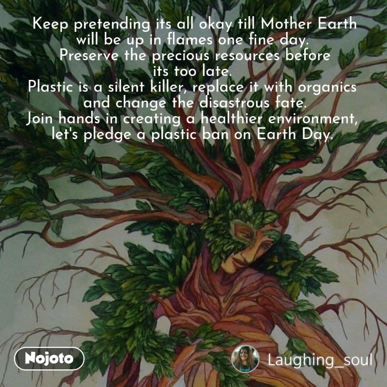 Keep pretending its all okay till Mother Earth will be up in flames one fine day.  Preserve the precious resources before its too late.  Plastic is a silent killer, replace it with organics  and change the disastrous fate. Join hands in creating a healthier environment,  let's pledge a plastic ban on Earth Day.