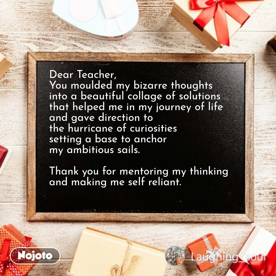 Dear Teacher,  You moulded my bizarre thoughts  into a beautiful collage of solutions  that helped me in my journey of life  and gave direction to  the hurricane of curiosities  setting a base to anchor  my ambitious sails.   Thank you for mentoring my thinking  and making me self reliant.