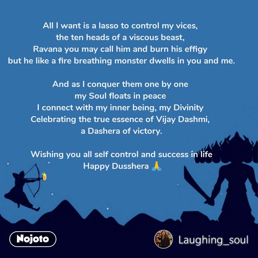All I want is a lasso to control my vices,  the ten heads of a viscous beast,  Ravana you may call him and burn his effigy  but he like a fire breathing monster dwells in you and me.  And as I conquer them one by one  my Soul floats in peace  I connect with my inner being, my Divinity  Celebrating the true essence of Vijay Dashmi,  a Dashera of victory.  Wishing you all self control and success in life  Happy Dusshera 🙏