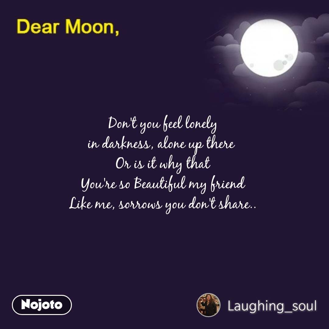 Dear Moon Don't you feel lonely  in darkness, alone up there   Or is it why that  You're so Beautiful my friend  Like me, sorrows you don't share..  #NojotoQuote
