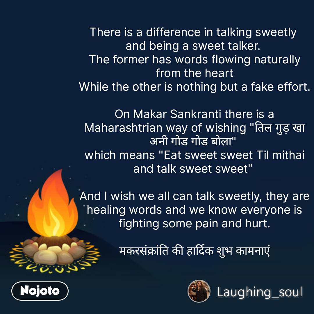 """There is a difference in talking sweetly  and being a sweet talker.  The former has words flowing naturally from the heart While the other is nothing but a fake effort.  On Makar Sankranti there is a Maharashtrian way of wishing """"तिल गुड़ खा अनी गोड गोड बोला""""  which means """"Eat sweet sweet Til mithai and talk sweet sweet""""   And I wish we all can talk sweetly, they are healing words and we know everyone is fighting some pain and hurt.  मकरसंक्रांति की हार्दिक शुभ कामनाएं #NojotoQuote"""