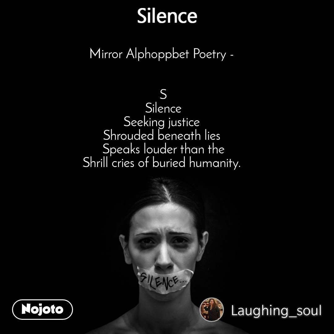 Silence Mirror Alphoppbet Poetry -    S Silence Seeking justice  Shrouded beneath lies  Speaks louder than the Shrill cries of buried humanity.