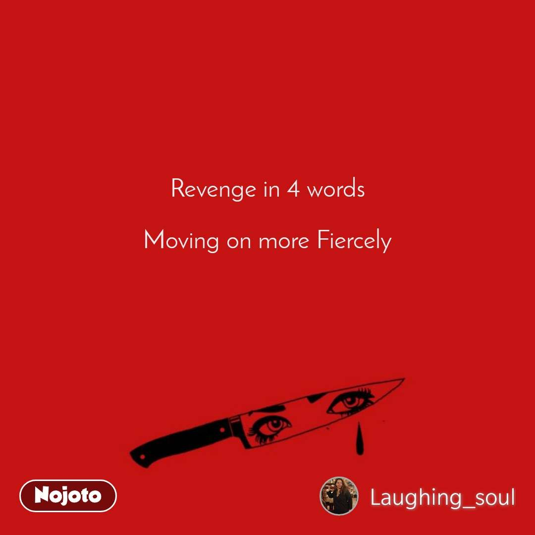 Revenge in 4 words   Moving on more Fiercely