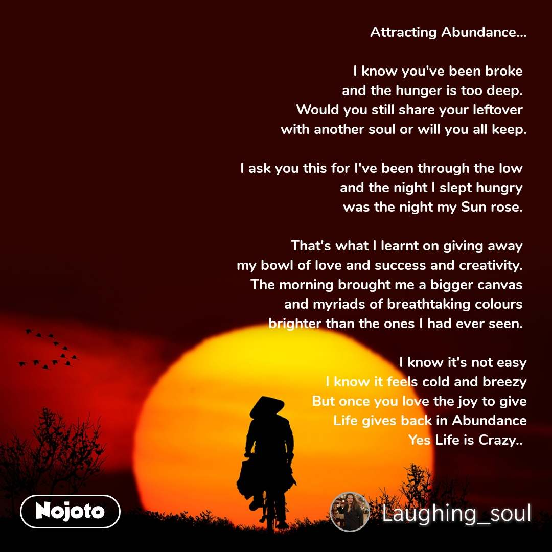 Attracting Abundance...  I know you've been broke  and the hunger is too deep.  Would you still share your leftover  with another soul or will you all keep.  I ask you this for I've been through the low  and the night I slept hungry  was the night my Sun rose.   That's what I learnt on giving away  my bowl of love and success and creativity.  The morning brought me a bigger canvas  and myriads of breathtaking colours  brighter than the ones I had ever seen.   I know it's not easy I know it feels cold and breezy But once you love the joy to give Life gives back in Abundance Yes Life is Crazy..