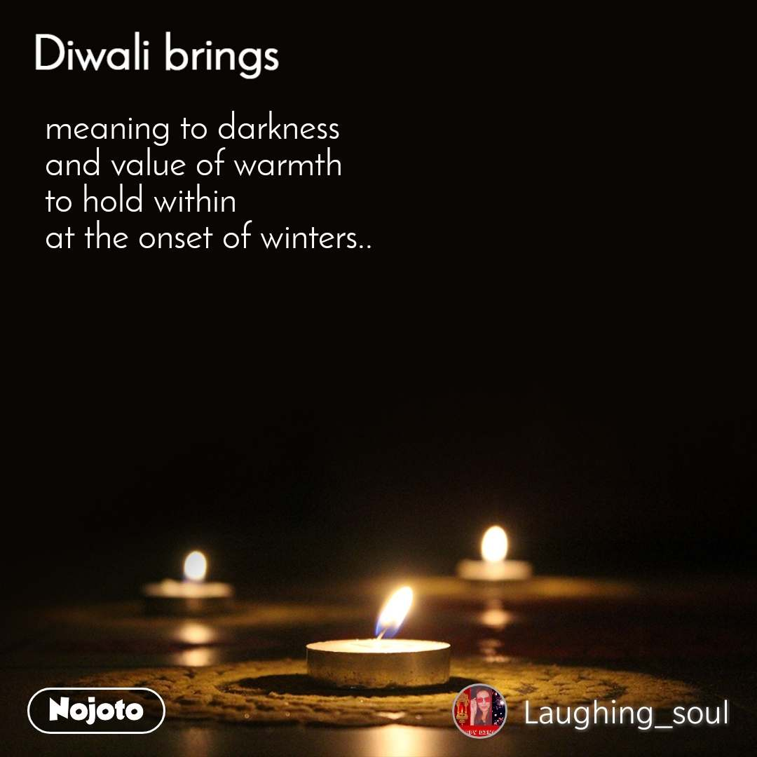 Diwali brings meaning to darkness  and value of warmth  to hold within  at the onset of winters..