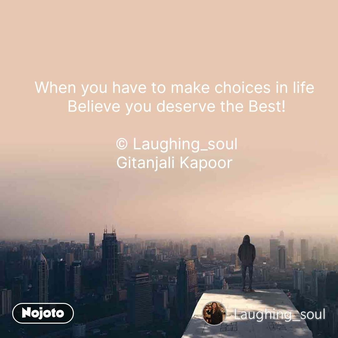 When you have to make choices in life  Believe you deserve the Best!  © Laughing_soul Gitanjali Kapoor