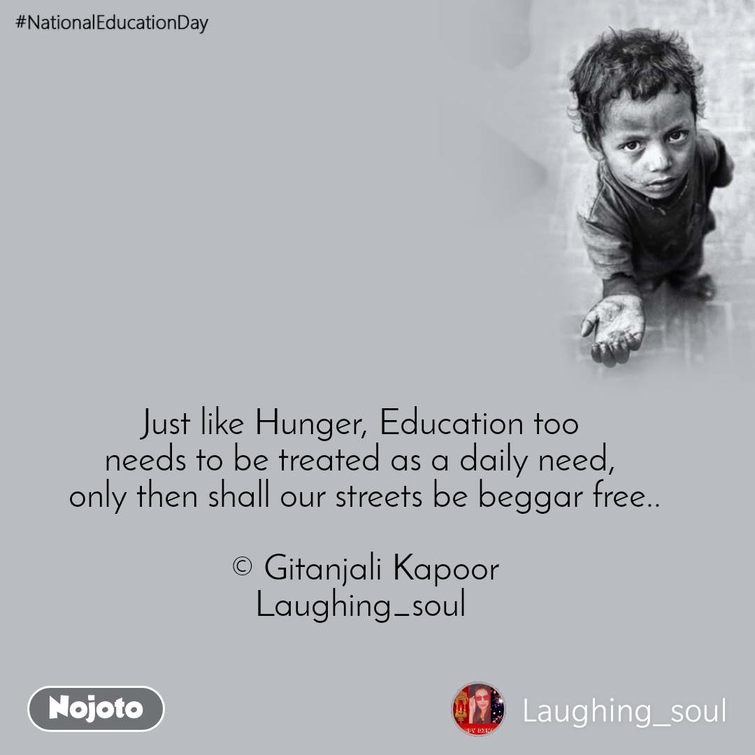 #NationalEducationDay Just like Hunger, Education too  needs to be treated as a daily need,  only then shall our streets be beggar free..  © Gitanjali Kapoor Laughing_soul