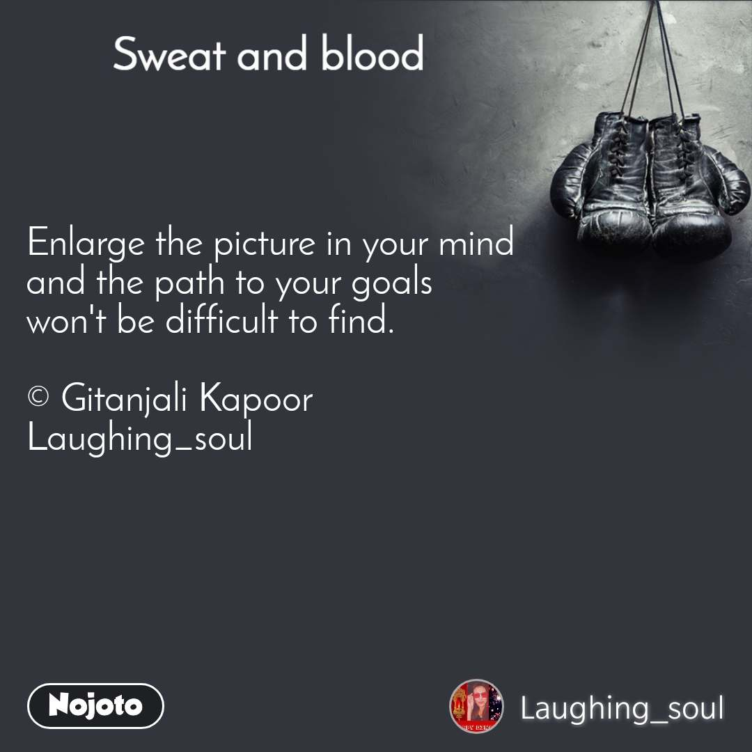 Sweat and Blood Enlarge the picture in your mind  and the path to your goals  won't be difficult to find.  © Gitanjali Kapoor Laughing_soul