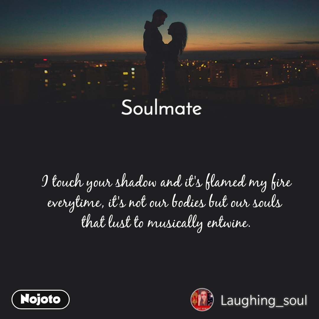 Soulmate I touch your shadow and it's flamed my fire everytime, it's not our bodies but our souls  that lust to musically entwine.