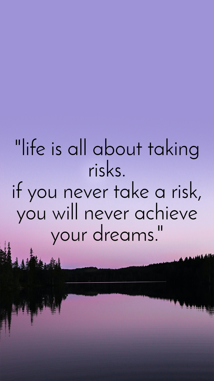 """""""life is all about taking risks. if you never take a risk, you will never achieve your dreams."""""""