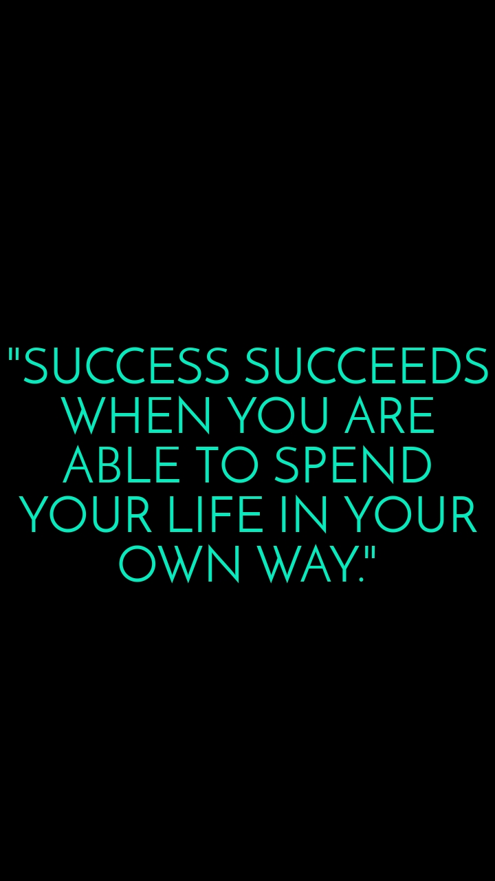 """""""SUCCESS SUCCEEDS WHEN YOU ARE ABLE TO SPEND YOUR LIFE IN YOUR OWN WAY."""""""