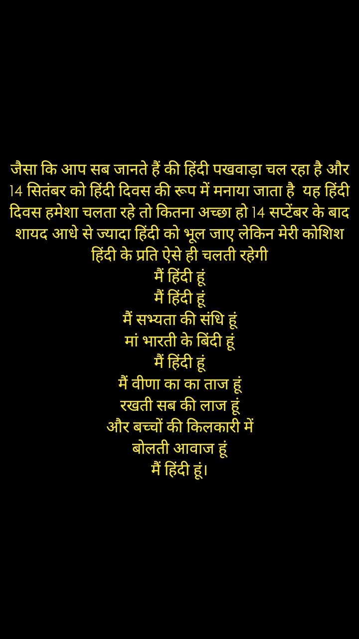 जैसा कि आप सब जानते हैं की हिंदी पखवाड़ा चल रहा है और 14 सितंबर को हिंदी दिवस की रूप में मनाया जाता है  यह हिंदी दिवस हमेशा चलता रहे तो कितना अच्छा हो 14 सप्टेंबर के बाद शायद आधे से ज्यादा हिंदी को भूल जाए लेकिन मेरी कोशिश हिंदी के प्रति ऐसे ही चलती रहेगी मैं हिंदी हूं मैं हिंदी हूं मैं सभ्यता की संधि हूं मां भारती के बिंदी हूं मैं हिंदी हूं मैं वीणा का का ताज हूं रखती सब की लाज हूं और बच्चों की किलकारी में बोलती आवाज हूं मैं हिंदी हूं।