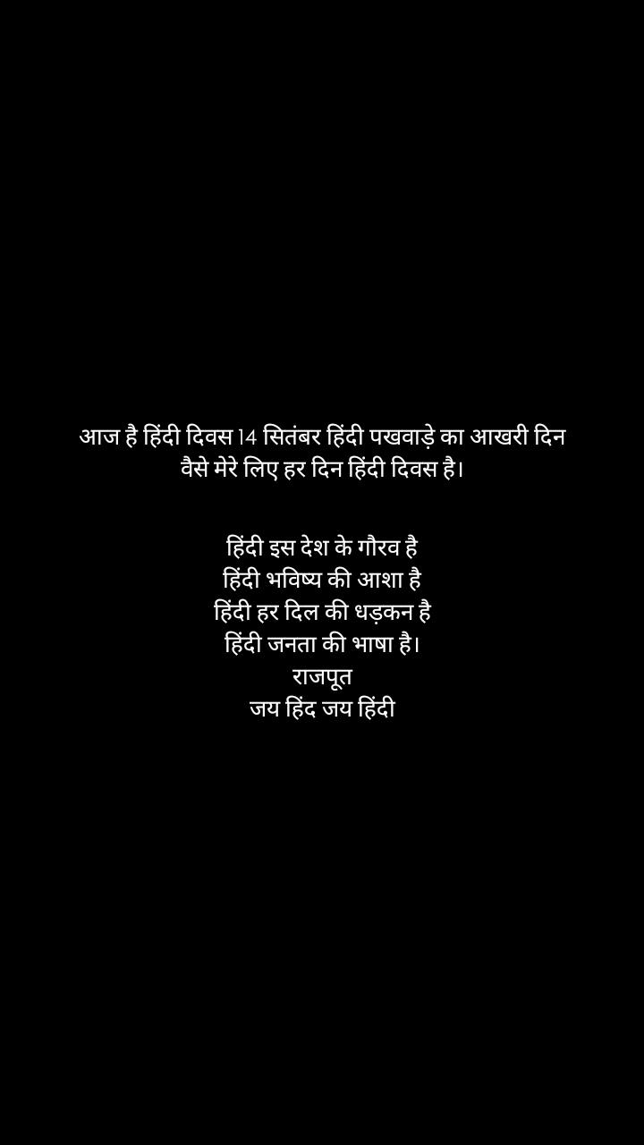 आज है हिंदी दिवस 14 सितंबर हिंदी पखवाड़े का आखरी दिन वैसे मेरे लिए हर दिन हिंदी दिवस है।   हिंदी इस देश के गौरव है हिंदी भविष्य की आशा है हिंदी हर दिल की धड़कन है हिंदी जनता की भाषा है। राजपूत जय हिंद जय हिंदी