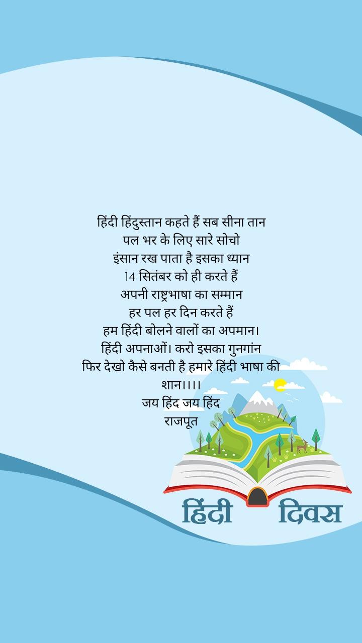 हिंदी हिंदुस्तान कहते हैं सब सीना तान पल भर के लिए सारे सोचो इंसान रख पाता है इसका ध्यान 14 सितंबर को ही करते हैं अपनी राष्ट्रभाषा का सम्मान हर पल हर दिन करते हैं हम हिंदी बोलने वालों का अपमान। हिंदी अपनाओं। करो इसका गुनगांन फिर देखो कैसे बनती है हमारे हिंदी भाषा की शान।।।। जय हिंद जय हिंद राजपूत