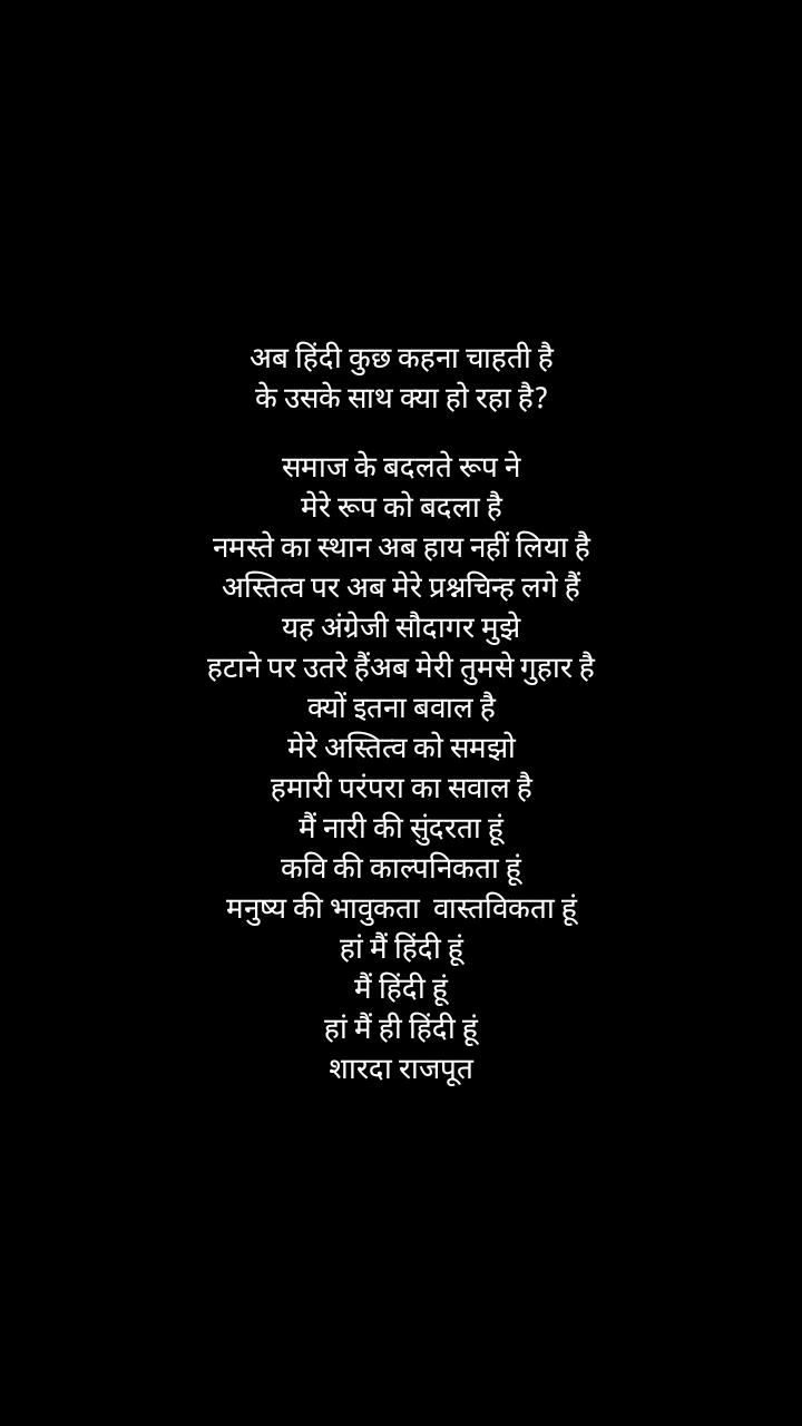 अब हिंदी कुछ कहना चाहती है के उसके साथ क्या हो रहा है?  समाज के बदलते रूप ने मेरे रूप को बदला है नमस्ते का स्थान अब हाय नहीं लिया है अस्तित्व पर अब मेरे प्रश्नचिन्ह लगे हैं यह अंग्रेजी सौदागर मुझे हटाने पर उतरे हैंअब मेरी तुमसे गुहार है क्यों इतना बवाल है मेरे अस्तित्व को समझो हमारी परंपरा का सवाल है मैं नारी की सुंदरता हूं कवि की काल्पनिकता हूं मनुष्य की भावुकता  वास्तविकता हूं हां मैं हिंदी हूं मैं हिंदी हूं हां मैं ही हिंदी हूं शारदा राजपूत