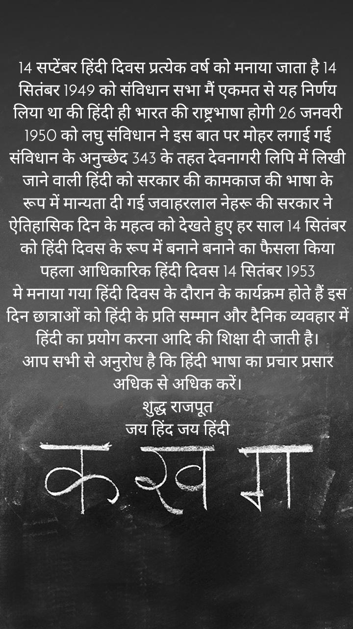 14 सप्टेंबर हिंदी दिवस प्रत्येक वर्ष को मनाया जाता है 14 सितंबर 1949 को संविधान सभा मैं एकमत से यह निर्णय लिया था की हिंदी ही भारत की राष्ट्रभाषा होगी 26 जनवरी 1950 को लघु संविधान ने इस बात पर मोहर लगाई गई संविधान के अनुच्छेद 343 के तहत देवनागरी लिपि में लिखी जाने वाली हिंदी को सरकार की कामकाज की भाषा के रूप में मान्यता दी गई जवाहरलाल नेहरू की सरकार ने ऐतिहासिक दिन के महत्व को देखते हुए हर साल 14 सितंबर को हिंदी दिवस के रूप में बनाने बनाने का फैसला किया पहला आधिकारिक हिंदी दिवस 14 सितंबर 1953  मे मनाया गया हिंदी दिवस के दौरान के कार्यक्रम होते हैं इस दिन छात्राओं को हिंदी के प्रति सम्मान और दैनिक व्यवहार में हिंदी का प्रयोग करना आदि की शिक्षा दी जाती है। आप सभी से अनुरोध है कि हिंदी भाषा का प्रचार प्रसार अधिक से अधिक करें। शुद्ध राजपूत जय हिंद जय हिंदी