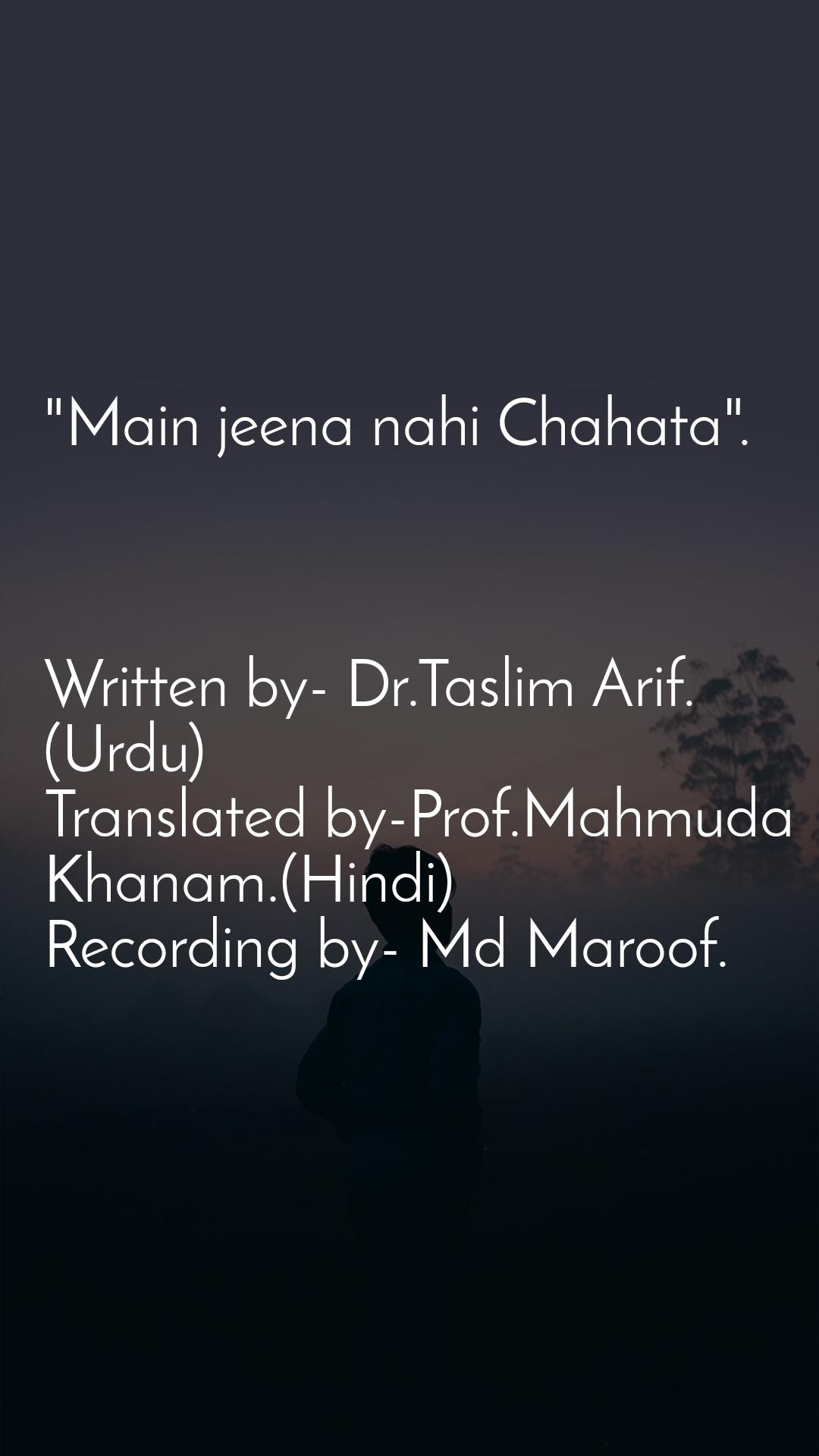 """Main jeena nahi Chahata"".    Written by- Dr.Taslim Arif.(Urdu) Translated by-Prof.Mahmuda Khanam.(Hindi) Recording by- Md Maroof."