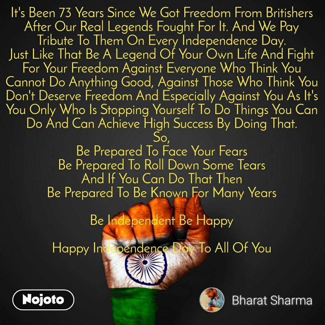 It's Been 73 Years Since We Got Freedom From Britishers After Our Real Legends Fought For It. And We Pay Tribute To Them On Every Independence Day. Just Like That Be A Legend Of Your Own Life And Fight For Your Freedom Against Everyone Who Think You Cannot Do Anything Good, Against Those Who Think You Don't Deserve Freedom And Especially Against You As It's You Only Who Is Stopping Yourself To Do Things You Can Do And Can Achieve High Success By Doing That.  So,  Be Prepared To Face Your Fears Be Prepared To Roll Down Some Tears And If You Can Do That Then Be Prepared To Be Known For Many Years  Be Independent Be Happy  Happy Independence Day To All Of You