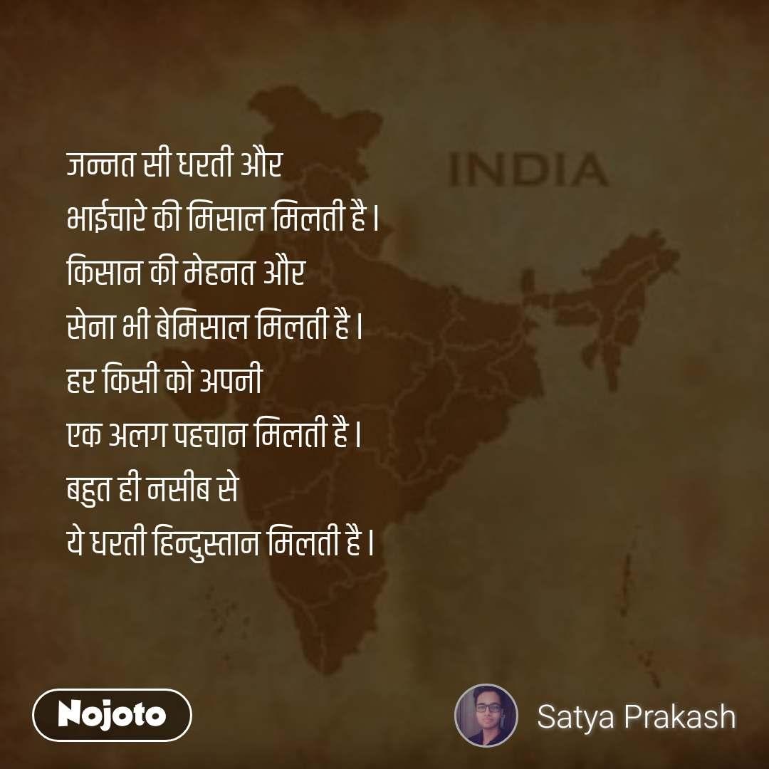 जन्नत सी धरती और  भाईचारे की मिसाल मिलती है l किसान की मेहनत और सेना भी बेमिसाल मिलती है l हर किसी को अपनी एक अलग पहचान मिलती है l बहुत ही नसीब से  ये धरती हिन्दुस्तान मिलती है l