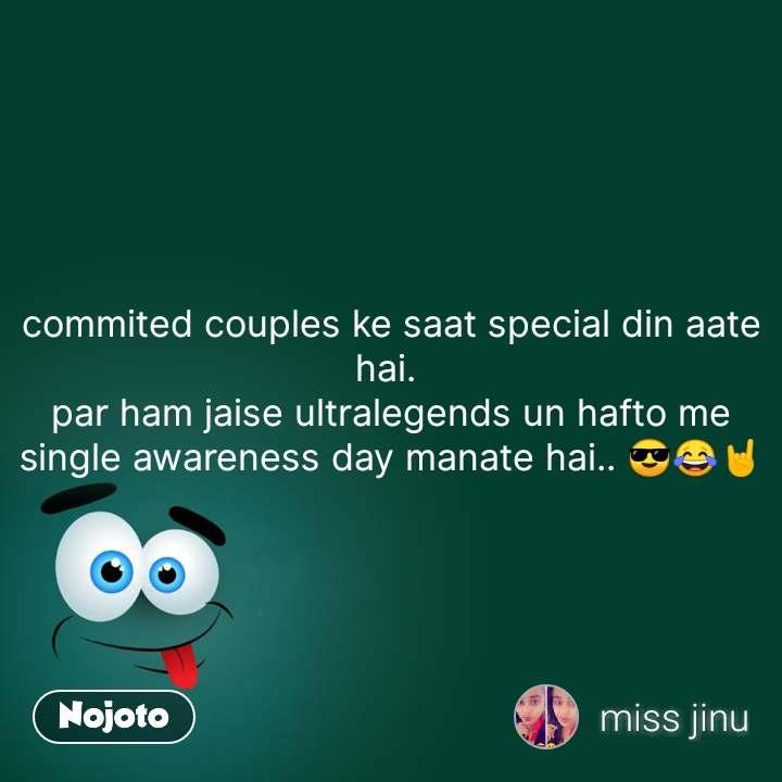commited couples ke saat special din aate hai.  par ham jaise ultralegends un hafto me single awareness day manate hai.. 😎😂🤘