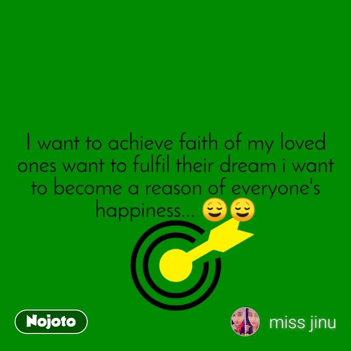 I want to achieve faith of my loved ones want to fulfil their dream i want to become a reason of everyone's happiness... 😌😌