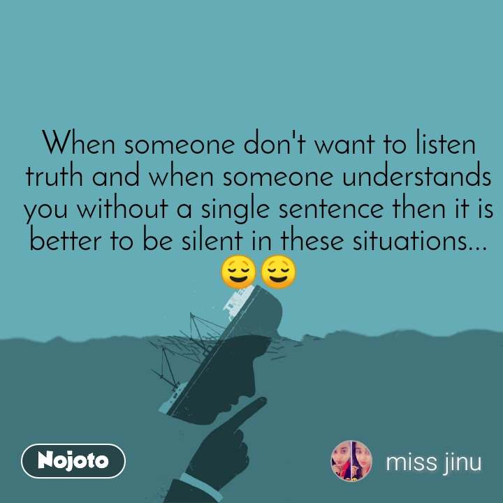 When someone don't want to listen truth and when someone understands you without a single sentence then it is better to be silent in these situations... 😌😌