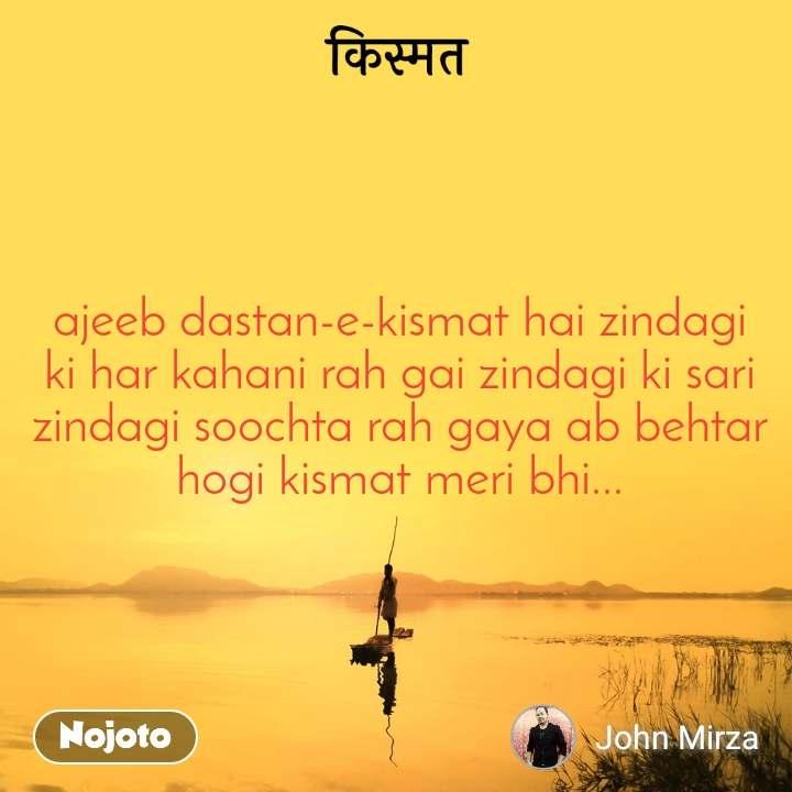 किस्मत ajeeb dastan-e-kismat hai zindagi ki har kahani rah gai zindagi ki sari zindagi soochta rah gaya ab behtar hogi kismat meri bhi...
