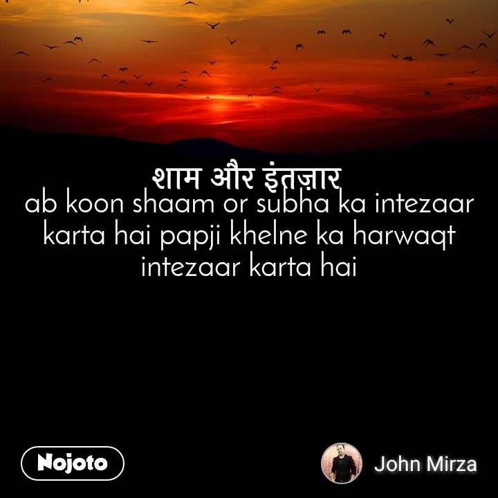 शाम और इंतज़ार ab koon shaam or subha ka intezaar karta hai papji khelne ka harwaqt intezaar karta hai
