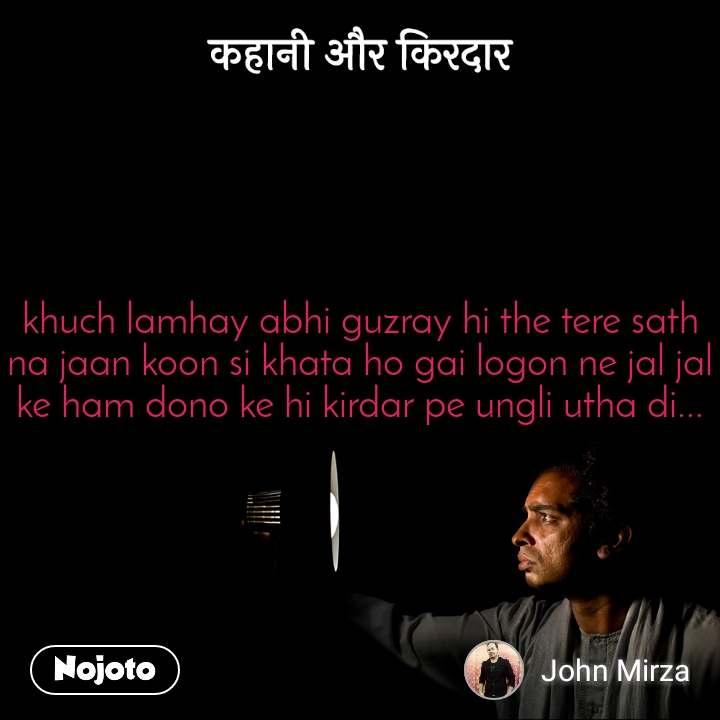 कहानी और किरदार khuch lamhay abhi guzray hi the tere sath na jaan koon si khata ho gai logon ne jal jal ke ham dono ke hi kirdar pe ungli utha di...