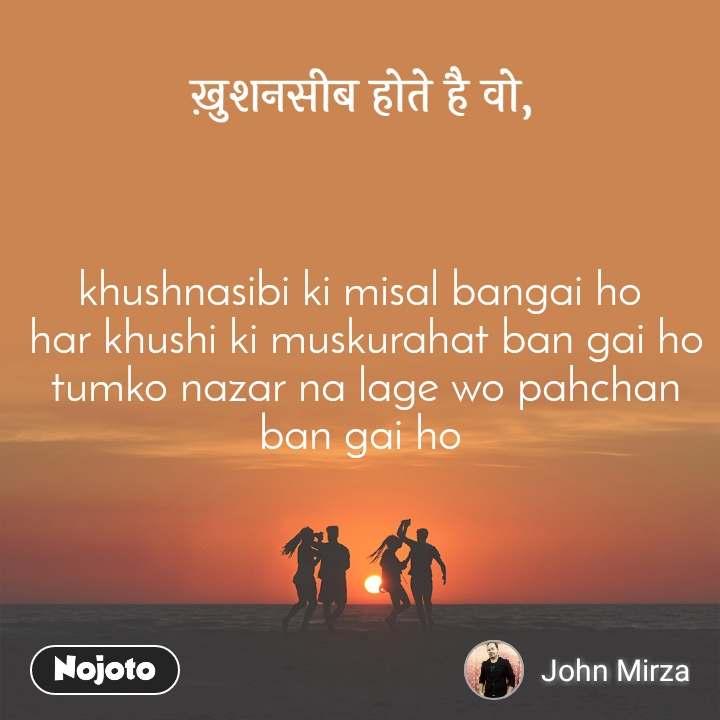 ख़ुशनसीब होते है वो, khushnasibi ki misal bangai ho  har khushi ki muskurahat ban gai ho  tumko nazar na lage wo pahchan ban gai ho
