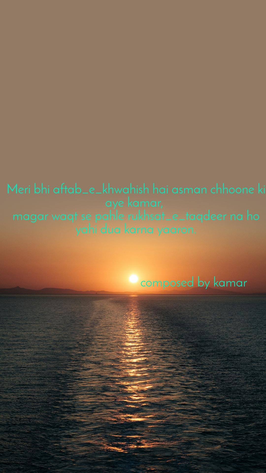 Meri bhi aftab_e_khwahish hai asman chhoone ki aye kamar,  magar waqt se pahle rukhsat_e_taqdeer na ho yahi dua karna yaaron.                                        composed by kamar