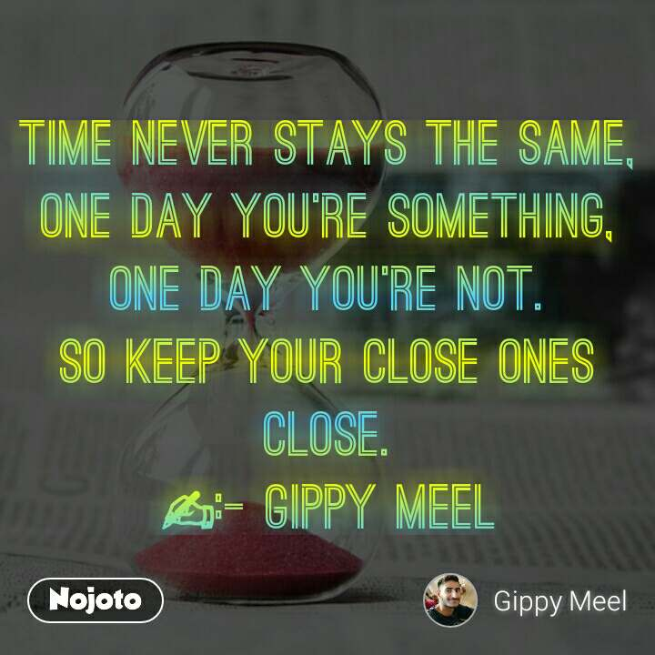 Time never stays the same, One day you're something, One day you're not. So keep your close ones close. ✍:- Gippy Meel