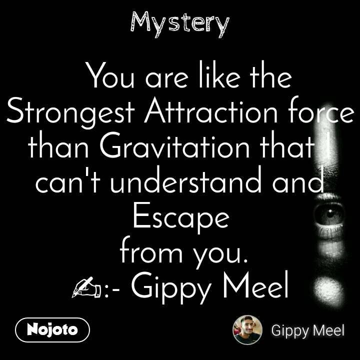 Mystery   You are like the Strongest Attraction force than Gravitation that I can't understand and Escape  from you. ✍:- Gippy Meel