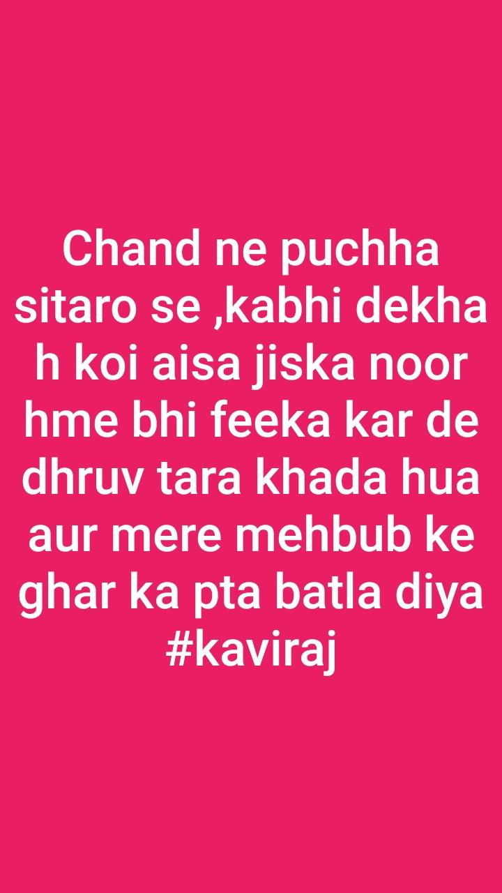 Chand ne puchha sitaro se ,kabhi dekha h koi aisa jiska noor hme bhi feeka kar de dhruv tara khada hua aur mere mehbub ke ghar ka pta batla diya #kaviraj