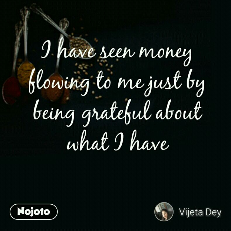 I have seen money flowing to me just by being grateful about what I have