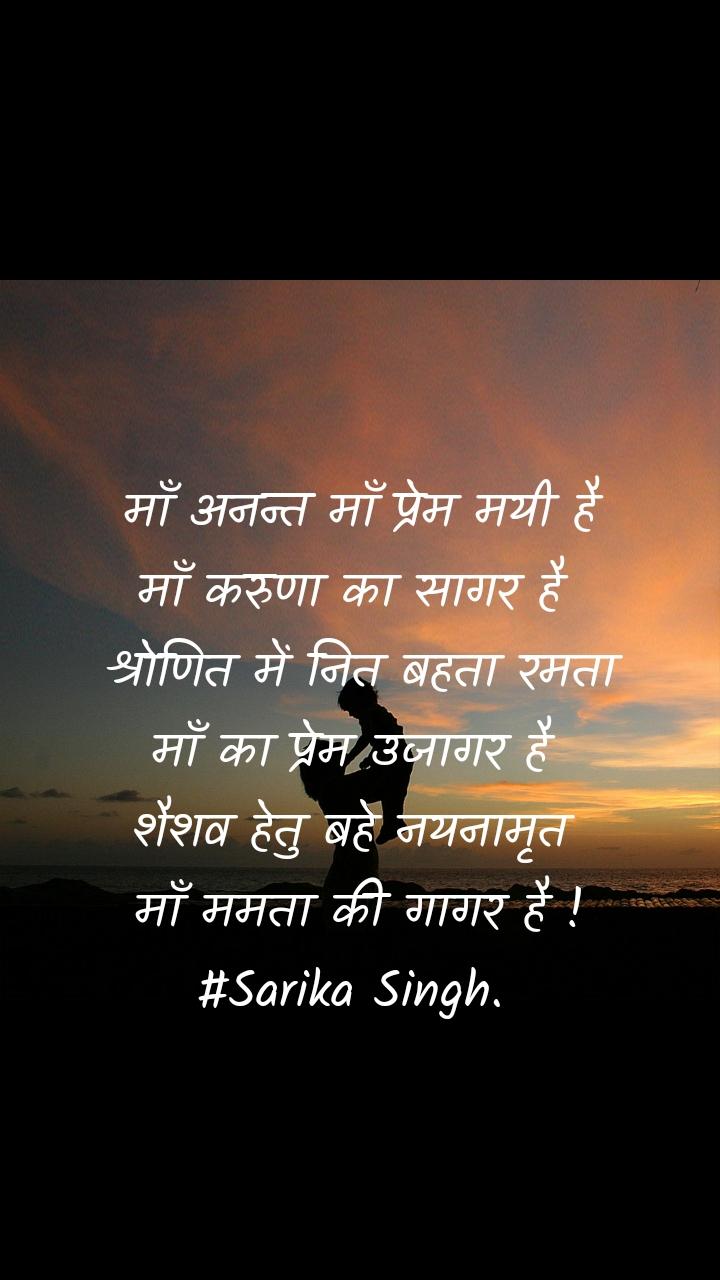 माँ अनन्त माँ प्रेम मयी है माँ करुणा का सागर है  श्रोणित में नित बहता रमता माँ का प्रेम उजागर है  शैशव हेतु बहे नयनामृत  माँ ममता की गागर है ! #Sarika Singh.