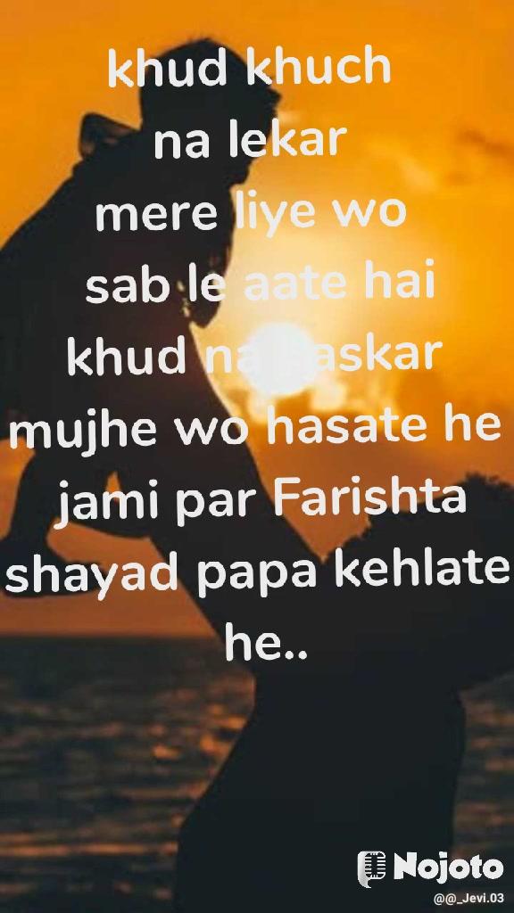 khud khuch  na lekar  mere liye wo  sab le aate hai khud na haskar  mujhe wo hasate he  jami par Farishta shayad papa kehlate  he..
