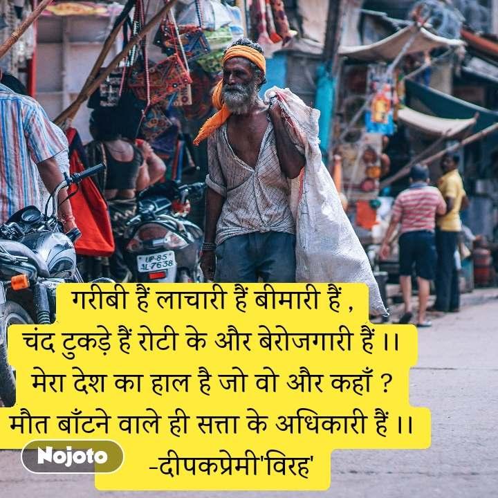 गरीबी हैं लाचारी हैं बीमारी हैं , चंद टुकड़े हैं रोटी के और बेरोजगारी हैं ।। मेरा देश का हाल है जो वो और कहाँ ? मौत बाँटने वाले ही सत्ता के अधिकारी हैं ।।      -दीपकप्रेमी'विरह'