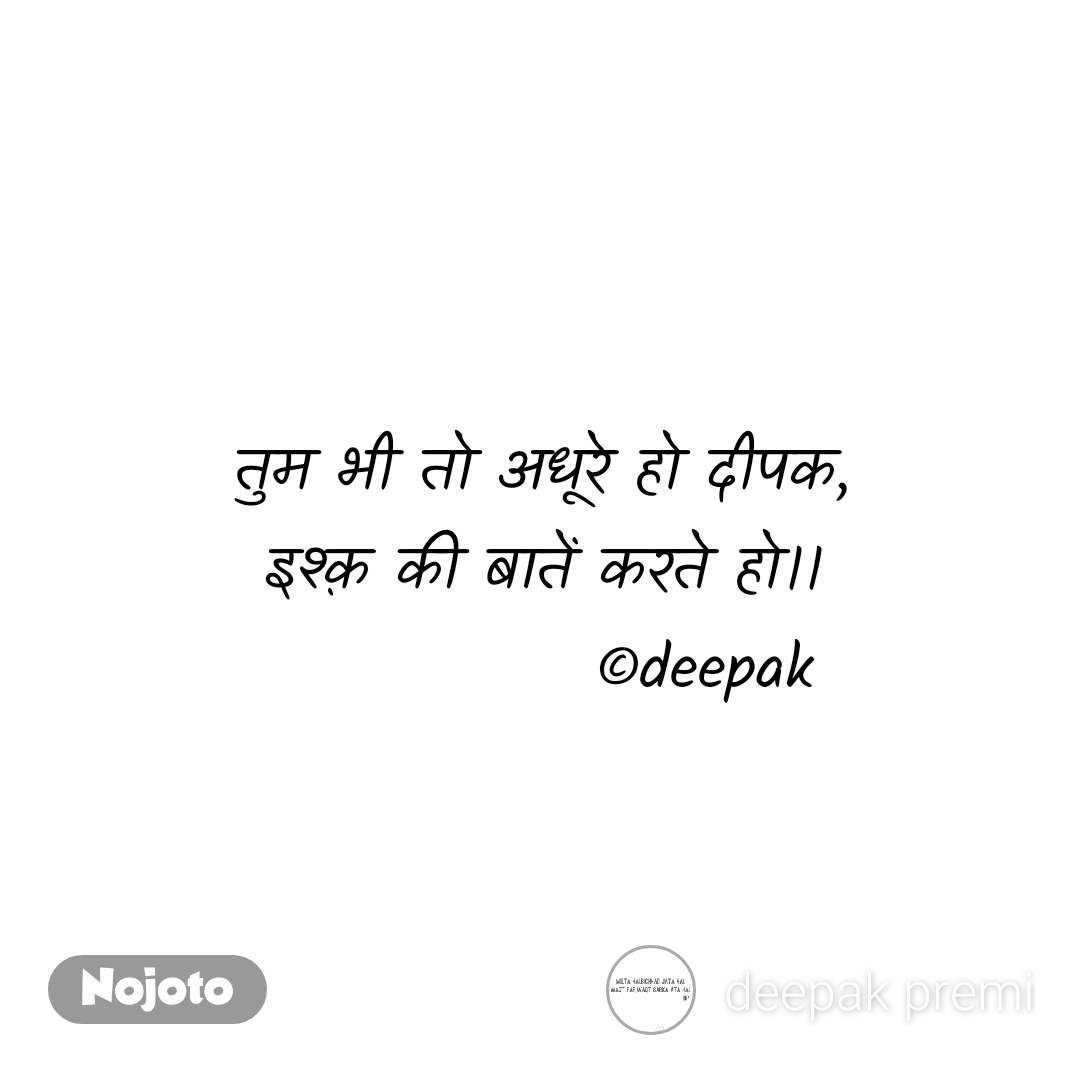 तुम भी तो अधूरे हो दीपक, इश्क़ की बातें करते हो।।              ©deepak