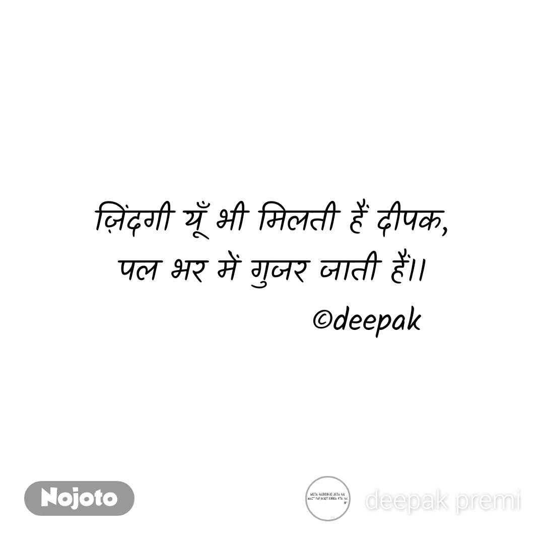 ज़िंदगी यूँ भी मिलती हैं दीपक, पल भर में गुजर जाती हैं।।                ©deepak