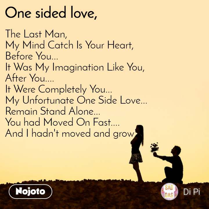 One sided Love The Last Man, My Mind Catch Is Your Heart, Before You... It Was My Imagination Like You, After You.... It Were Completely You... My Unfortunate One Side Love... Remain Stand Alone... You had Moved On Fast.... And I hadn't moved and grow