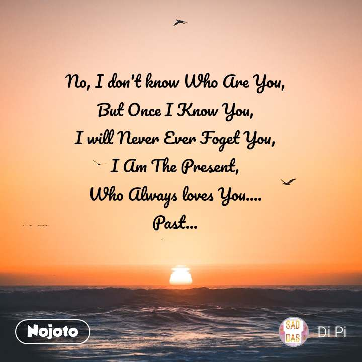 No, I don't know Who Are You, But Once I Know You, I will Never Ever Foget You, I Am The Present, Who Always loves You.... Past...