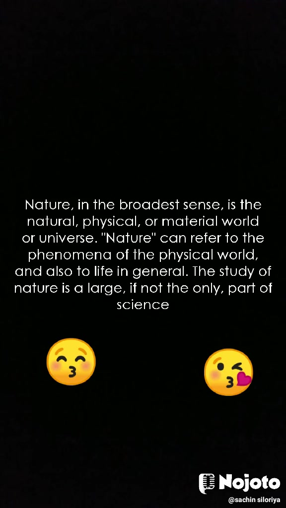 """Nature, in the broadest sense, is the natural, physical, or material world or universe. """"Nature"""" can refer to the phenomena of the physical world, and also to life in general. The study of nature is a large, if not the only, part of science 😚 😘"""