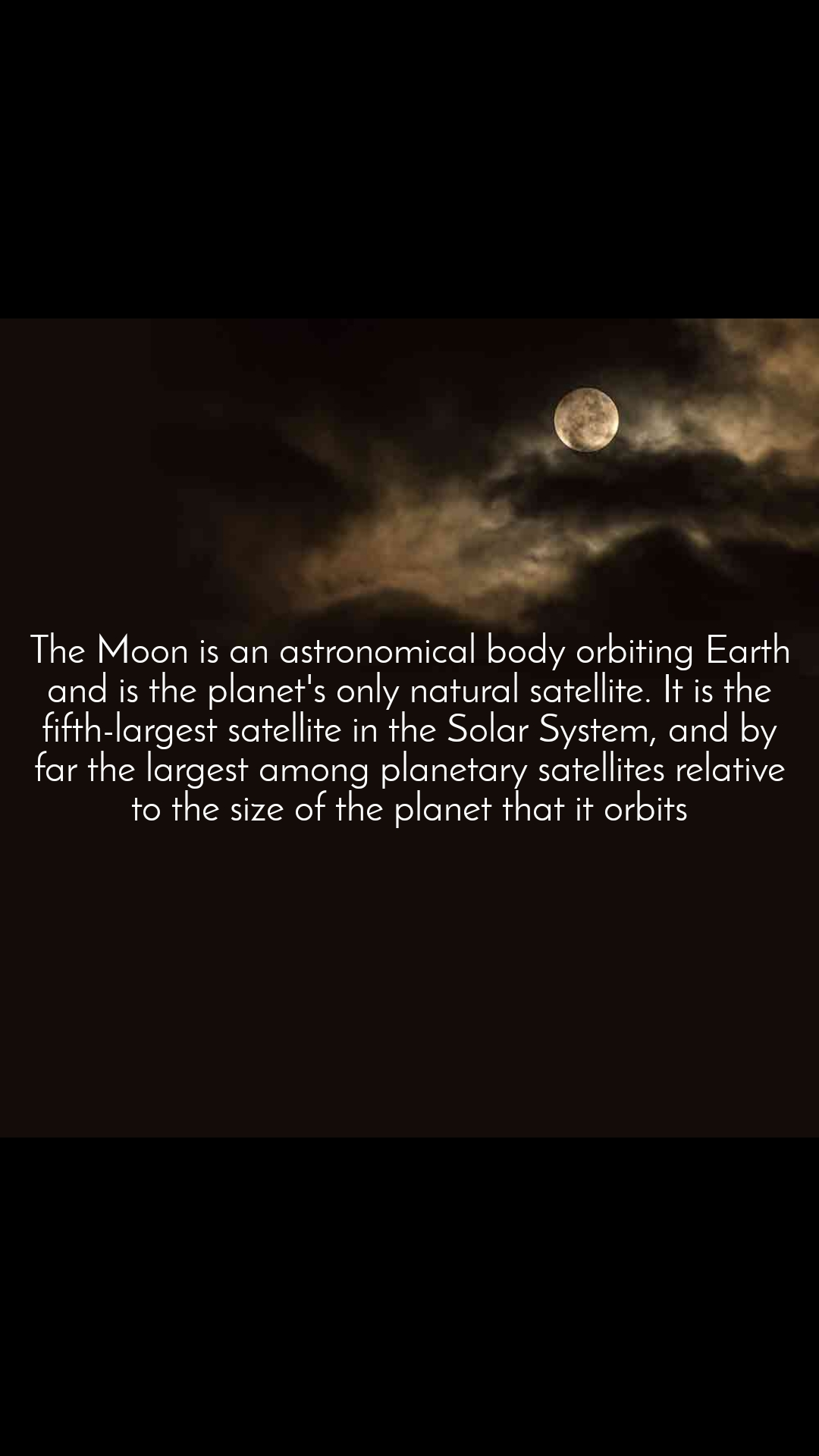 The Moon is an astronomical body orbiting Earth and is the planet's only natural satellite. It is the fifth-largest satellite in the Solar System, and by far the largest among planetary satellites relative to the size of the planet that it orbits