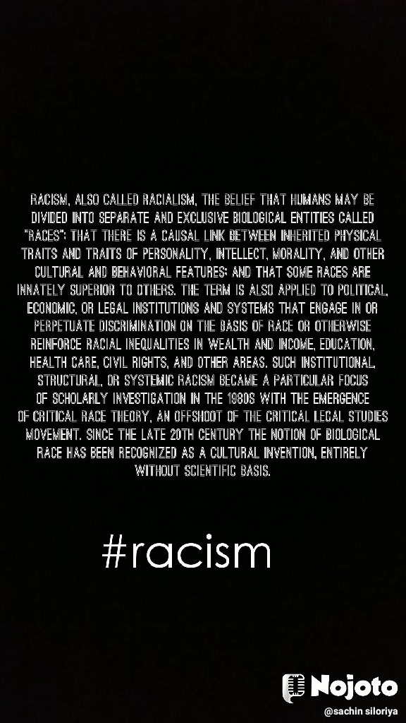 "Racism, also called racialism, the belief that humans may be divided into separate and exclusive biological entities called ""races""; that there is a causal link between inherited physical traits and traits of personality, intellect, morality, and other cultural and behavioral features; and that some races are innately superior to others. The term is also applied to political, economic, or legal institutions and systems that engage in or perpetuate discrimination on the basis of race or otherwise reinforce racial inequalities in wealth and income, education, health care, civil rights, and other areas. Such institutional, structural, or systemic racism became a particular focus of scholarly investigation in the 1980s with the emergence of critical race theory, an offshoot of the critical legal studies movement. Since the late 20th century the notion of biological race has been recognized as a cultural invention, entirely without scientific basis.    #racism"