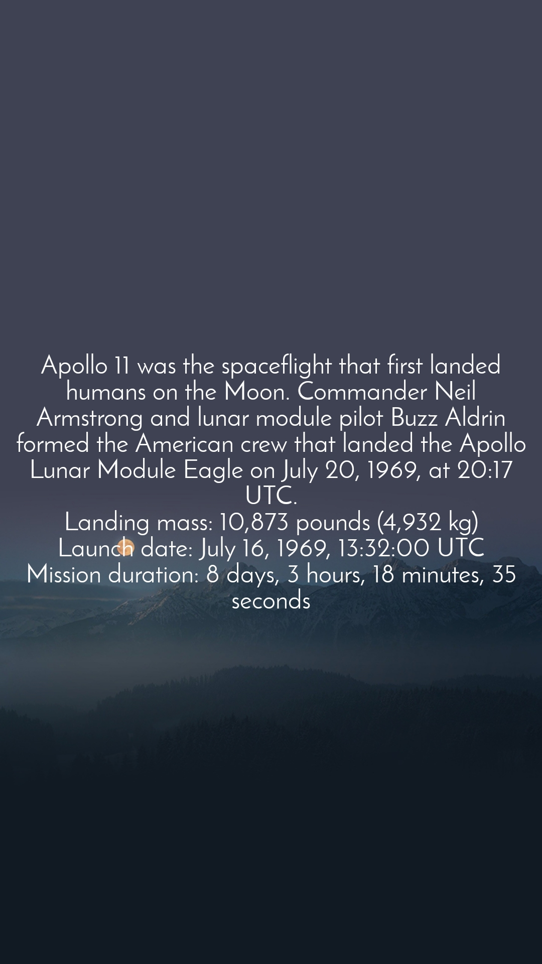 Apollo 11 was the spaceflight that first landed humans on the Moon. Commander Neil Armstrong and lunar module pilot Buzz Aldrin formed the American crew that landed the Apollo Lunar Module Eagle on July 20, 1969, at 20:17 UTC. Landing mass: 10,873 pounds (4,932 kg) Launch date: July 16, 1969, 13:32:00 UTC Mission duration: 8 days, 3 hours, 18 minutes, 35 seconds